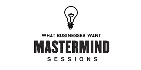What Businesses Want Mastermind Sessions tickets