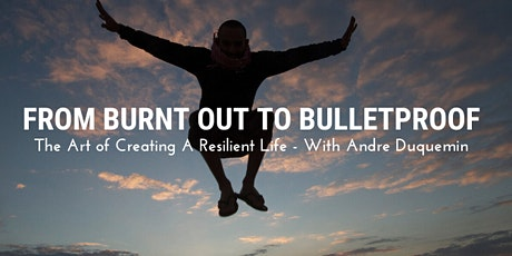 From Burnt Out To Bulletproof - The Art Of Creating A Resilient Life. tickets