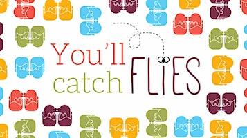 """""""You'll Catch Flies"""""""