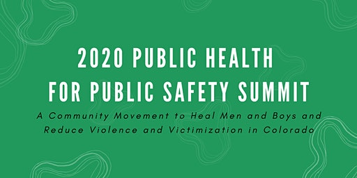 2020 Public Health for Public Safety Summit: A Community Movement to Heal Men and Boys and Reduce Violence and Victimization in Colorado