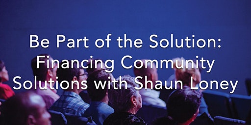 Be Part of the Solution: Financing Community Solutions with Shaun Loney