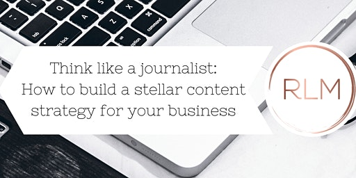 Think like a journalist: how to build a stellar content strategy