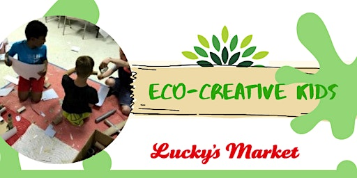 Eco-Creative Kids at Lucky's Market - April 2020