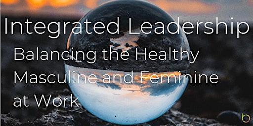Integrated Leadership - Balancing the Healthy Masculine & Feminine at Work