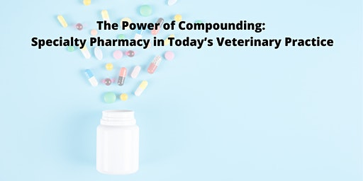 The Power of Compounding: Specialty Pharmacy in Today's Veterinary Practice