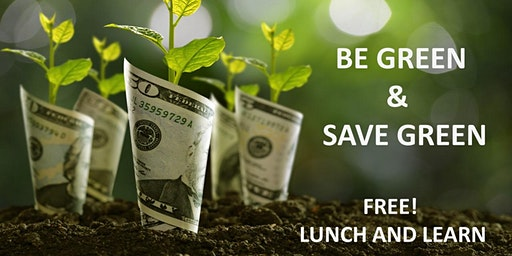 Be Green & Save Green - Free Lunch and Learn