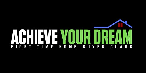 Achieve Your Dream - First Time Home Buyer Class