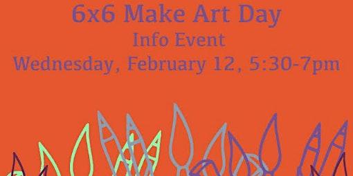 6x6 Make Art Day Informational Event