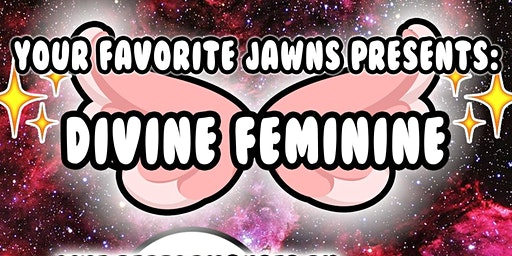 DIVINE FEMININE All Women Showcase Party (Hosted by YOUR FAVORITE JAWNS)