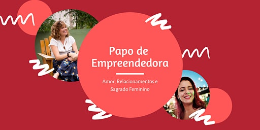 Papo de Empreendedora  - Tema: Amor, Relacionamentos e Sagrado Feminino