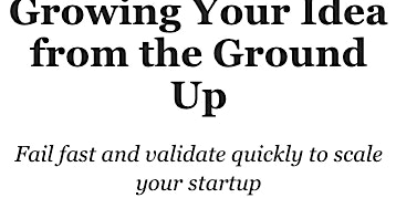 Growing your idea from the ground up and failing fast!