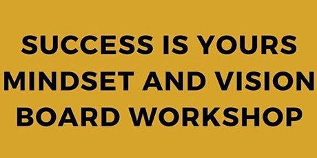 Success Is Yours Mindset  & Vision Board Workshop tickets