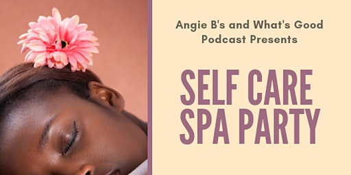Angie B's & What's Good Podcast Presents: Self Care Spa Party