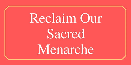 Reclaim Our Sacred Menarche