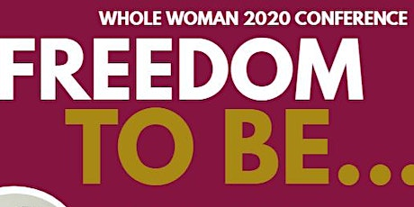 WHOLE WOMAN 2020 CONFERENCE- FREEDOM TO BE... tickets