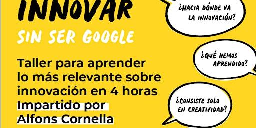 Taller: Cómo innovar sin ser Google por Alfons Cornella. 3ºEdición.