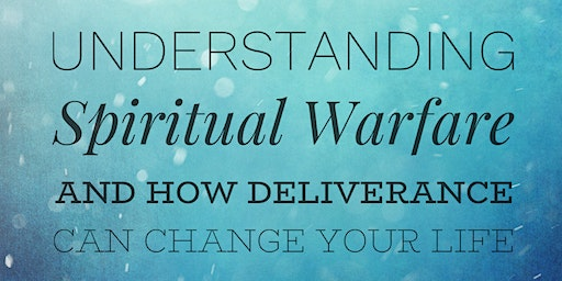 Understanding Spiritual Warfare and How Deliverance Can Change Your Life