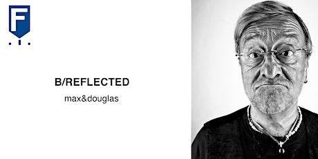 B/REFLECTED by max&douglas biglietti