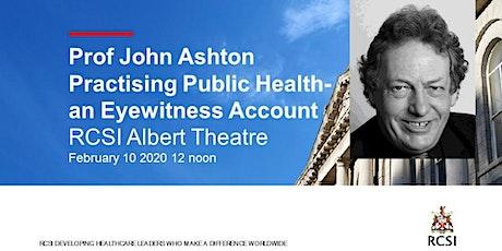 Practising Public Health; an eyewitness account -Prof John Ashton -Seminar tickets