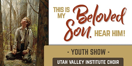 """Utah Valley Institute: Youth Choir Show """"This is My Beloved Son. Hear Him!"""" tickets"""