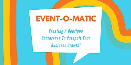 Event-O-Matic: Creating A Boutique Conference To Catapult Business Growth tickets
