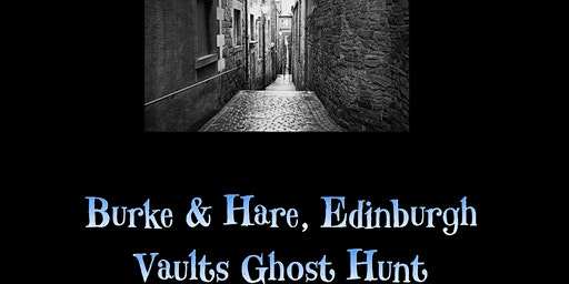 EDINBURGH VAULTS - BURKE & HARE GHOST HUNT EVENTS