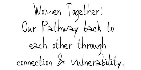 Women Together: Our pathway back to each other through connection & vulnerability.  tickets