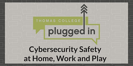 Thomas College Plugged In -Cybersecurity Safety at Home, Work and Play