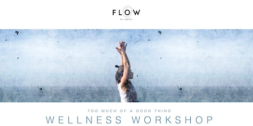 'Too Much Of A Good Thing' Wellness Workshop - FLOW By Tracey