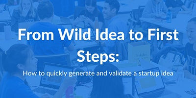 From Wild Idea to First Step: How to Quickly Generate and Validate a Startup Idea