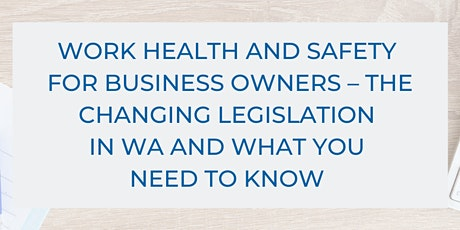 Work Health and Safety for Business Owners: The Changing Legislation In WA & What You Need To Know tickets