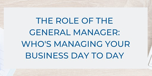 The Role Of The General Manager: Who Is Managing Your Business Day To Day?