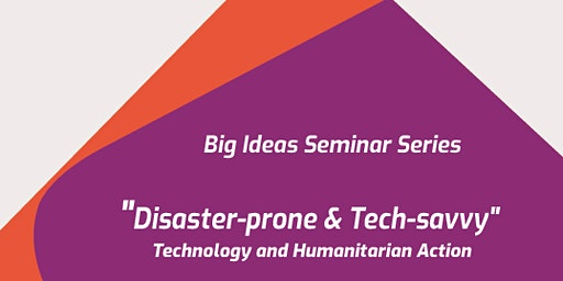 BIg Ideas Seminar Series: Disaster-prone & Tech-savvy