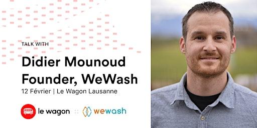 Talk avec Didier Mounoud, Founder de WeWash