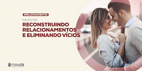 [BRASILIA/DF]Reconstruindo Relacionamentos e Eliminando Vícios - 10/02 em Águas Claras ingressos