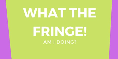 What The Fringe! Am I Doing? tickets