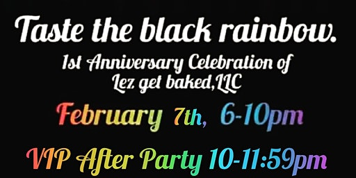Taste the black rainbow. 1st Anniversary Celebration of Lez get baked, LLC.