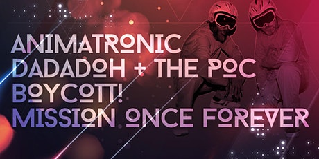 ANIMATRONIC w/ DADADOH & THE P.O.C + BOYCOTT! + MISSION ONCE FOREVER tickets