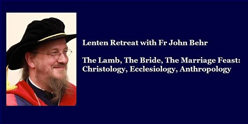 The Lamb, The Bride, The Marriage Feast: Christology, Ecclesiology, Anthropology - Lenten Retreat with Fr. John Behr