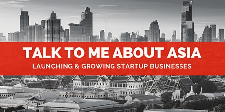 TALK TO ME ABOUT ASIA: Launching & Growing Startup Businesses tickets