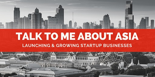 TALK TO ME ABOUT ASIA: Launching & Growing Startup Businesses