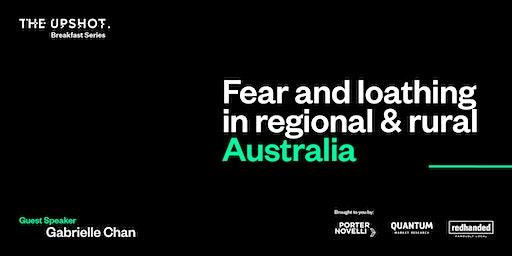 Fear and Loathing in Regional & Rural Australia