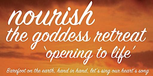 Nourish The Goddess Retreat: 'Opening To Life'