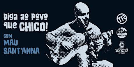 """Mau Sant'Anna apresenta """"...diga ao povo que CHICO!"""" ingressos"""