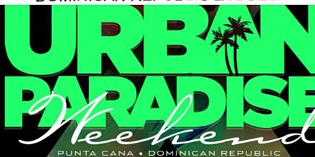 14th Annual Urban Paradise Weekend in Punta Cana,  Dominican Republic tickets