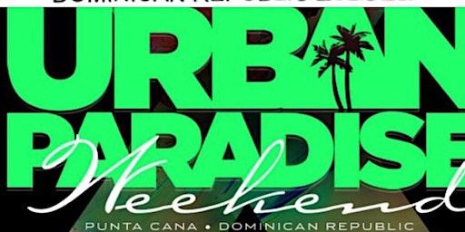 14th Annual Urban Paradise Weekend in Punta Cana,  Dominican Republic