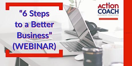 """""""6 Steps to a Better Business"""" (WEBINAR) tickets"""