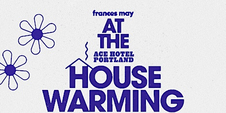 FRANCES MAY X ACE HOTEL HOUSEWARMING PARTY tickets