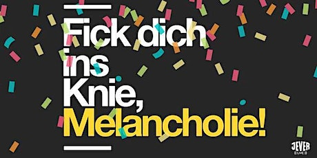 FICK DICH INS KNIE, MELANCHOLIE Tickets