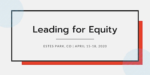 Leading for Equity, Residential  April 15-18, 2020   CO
